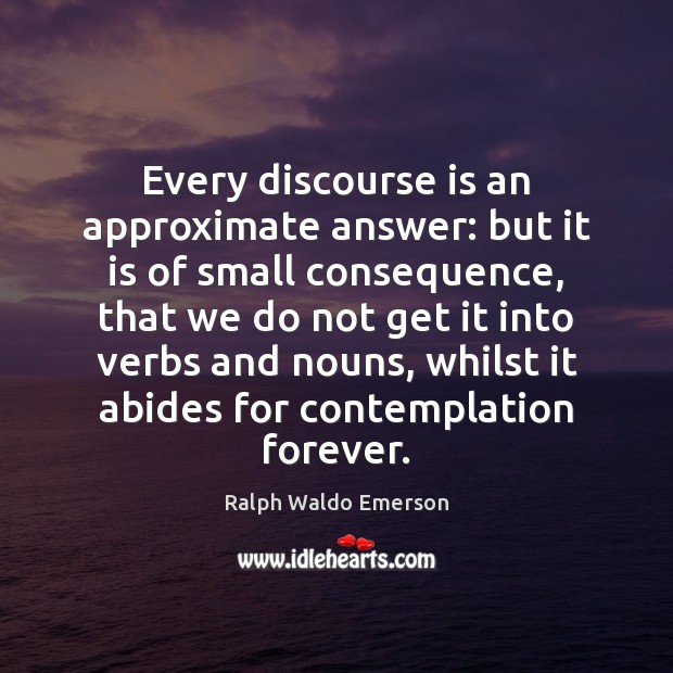 Image, Every discourse is an approximate answer: but it is of small consequence,