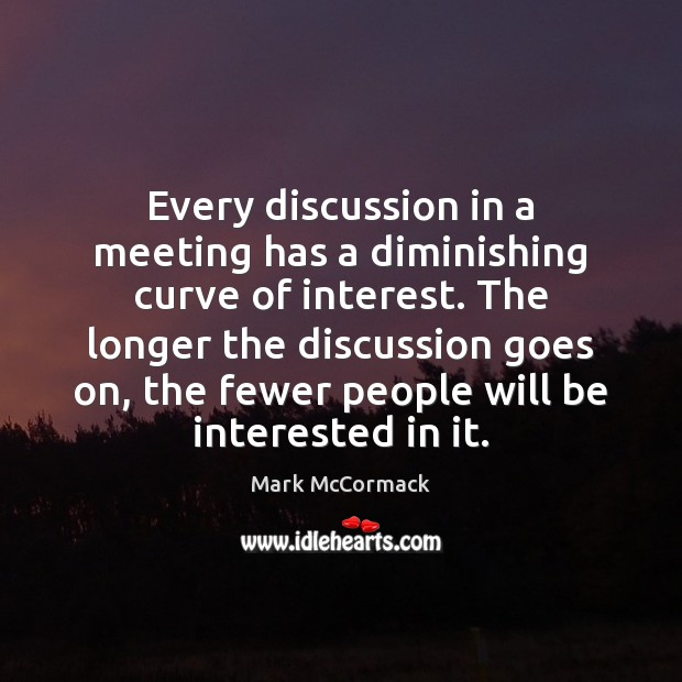 Every discussion in a meeting has a diminishing curve of interest. The Mark McCormack Picture Quote