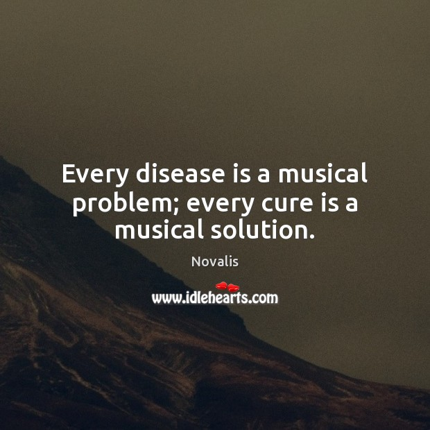 Every disease is a musical problem; every cure is a musical solution. Novalis Picture Quote
