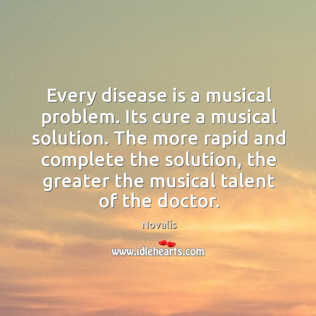 Every disease is a musical problem. Its cure a musical solution. The Novalis Picture Quote