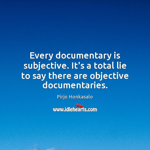 Every documentary is subjective. It's a total lie to say there are Image