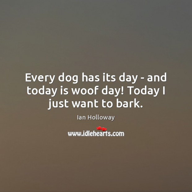 Every dog has its day – and today is woof day! Today I just want to bark. Ian Holloway Picture Quote
