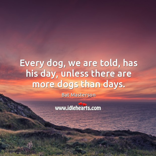 Every dog, we are told, has his day, unless there are more dogs than days. Bat Masterson Picture Quote
