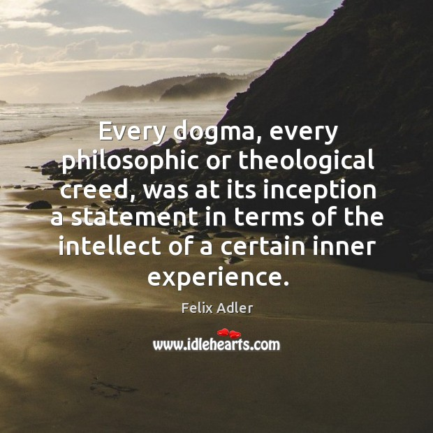 Every dogma, every philosophic or theological creed, was at its inception a statement in terms. Felix Adler Picture Quote
