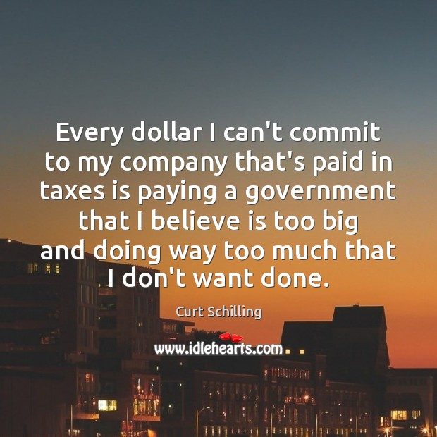 Every dollar I can't commit to my company that's paid in taxes Curt Schilling Picture Quote