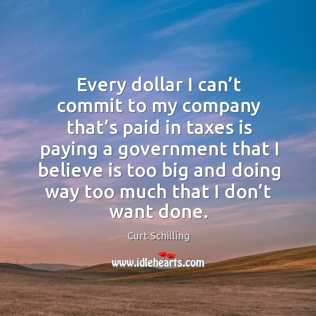 Every dollar I can't commit to my company that's paid in taxes is paying a government that I believe Curt Schilling Picture Quote