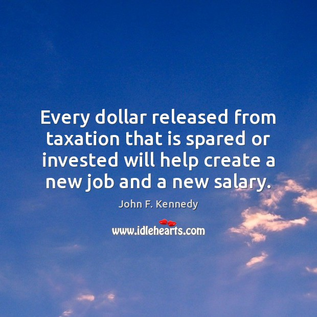 Every dollar released from taxation that is spared or invested will help Salary Quotes Image