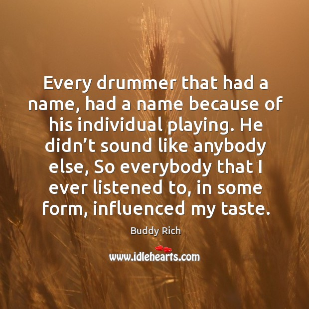 Every drummer that had a name, had a name because of his individual playing. Buddy Rich Picture Quote