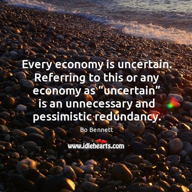 "Every economy is uncertain. Referring to this or any economy as ""uncertain"" is an unnecessary Bo Bennett Picture Quote"