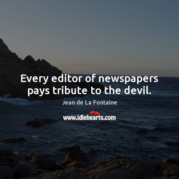 Every editor of newspapers pays tribute to the devil. Jean de La Fontaine Picture Quote