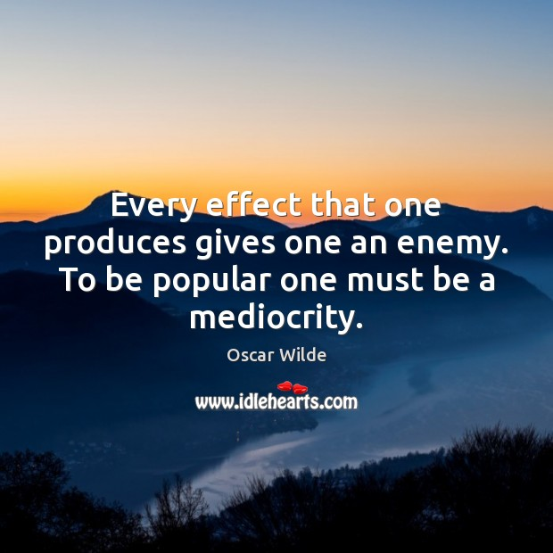 Every effect that one produces gives one an enemy. To be popular one must be a mediocrity. Oscar Wilde Picture Quote