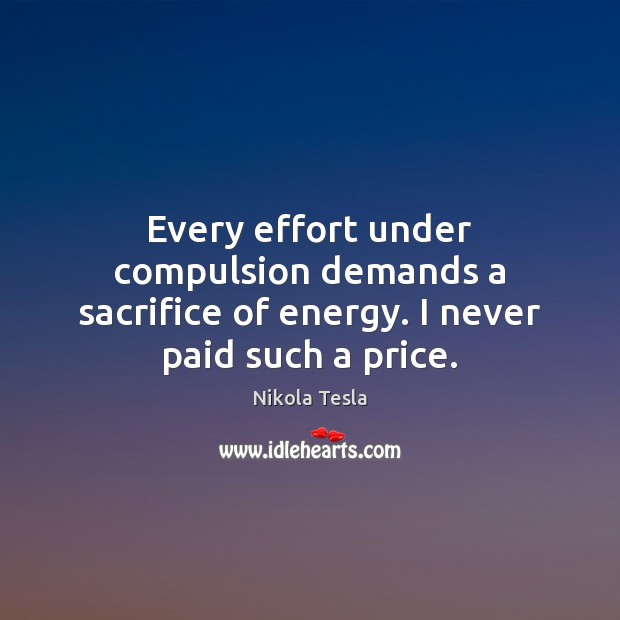 Every effort under compulsion demands a sacrifice of energy. I never paid such a price. Nikola Tesla Picture Quote
