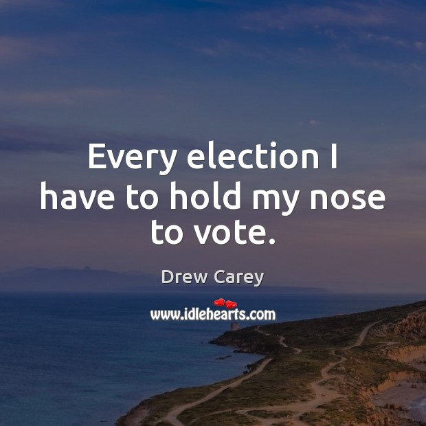 Every election I have to hold my nose to vote. Drew Carey Picture Quote