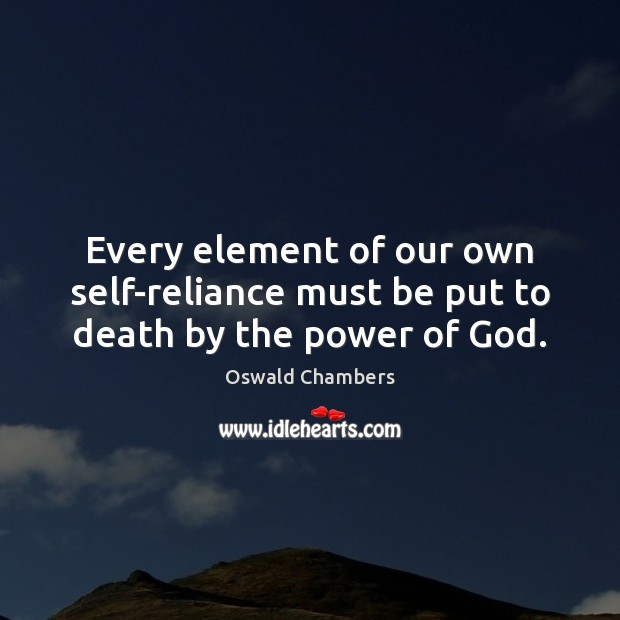 Every element of our own self-reliance must be put to death by the power of God. Oswald Chambers Picture Quote