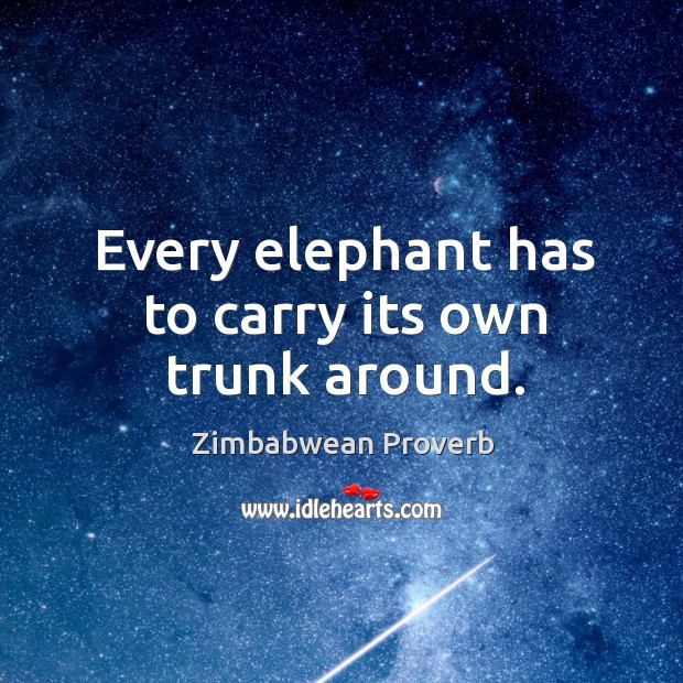 Every elephant has to carry its own trunk around. Zimbabwean Proverbs Image