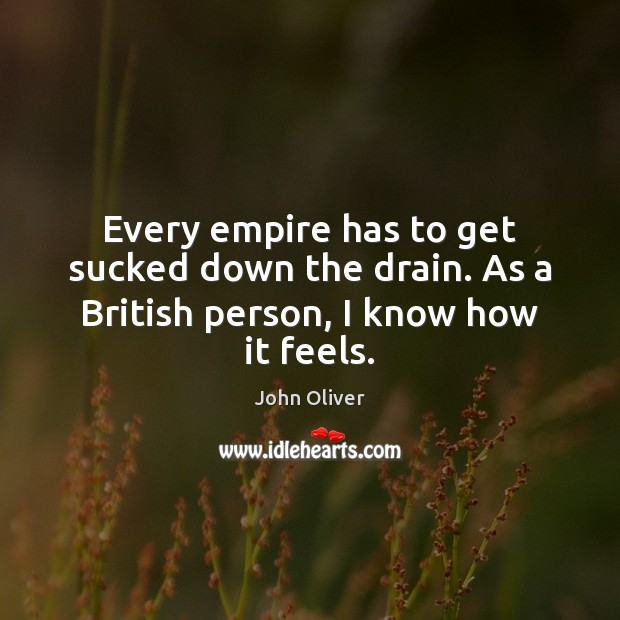 Every empire has to get sucked down the drain. As a British person, I know how it feels. Image