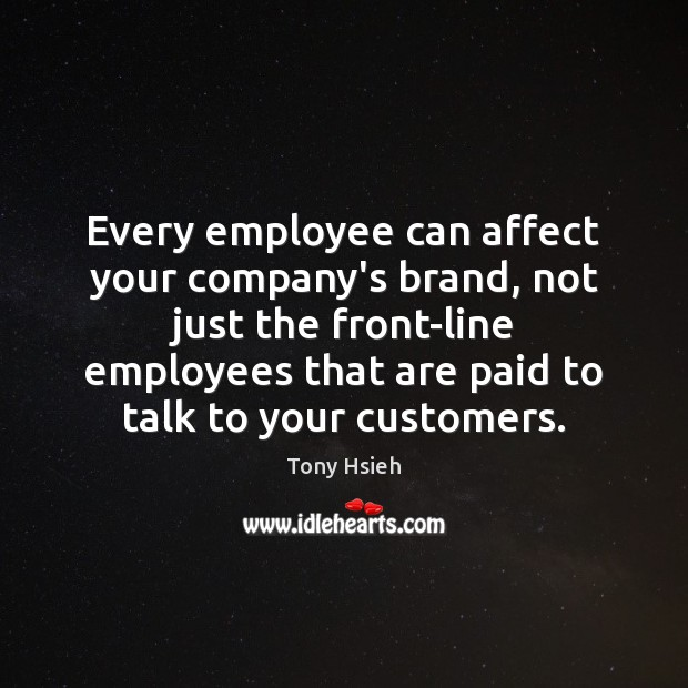 Every employee can affect your company's brand, not just the front-line employees Tony Hsieh Picture Quote