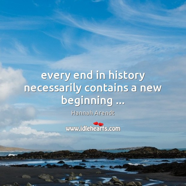 Every end in history necessarily contains a new beginning … Hannah Arendt Picture Quote