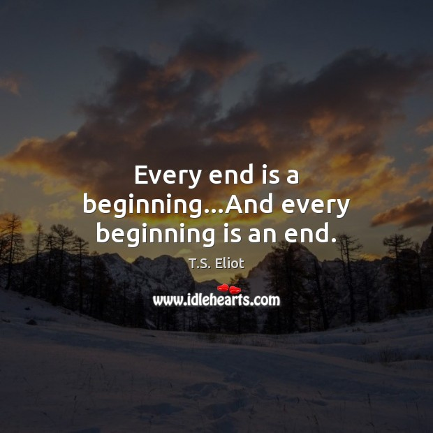 Image, Every end is a beginning…And every beginning is an end.