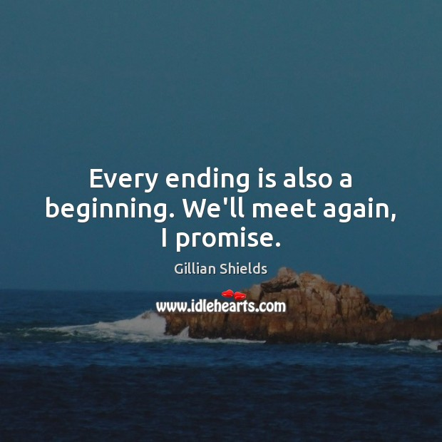 Every ending is also a beginning. We'll meet again, I promise. Image