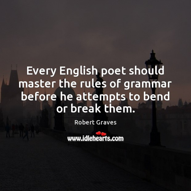 Every English poet should master the rules of grammar before he attempts Robert Graves Picture Quote