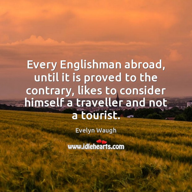 Every Englishman abroad, until it is proved to the contrary, likes to Evelyn Waugh Picture Quote