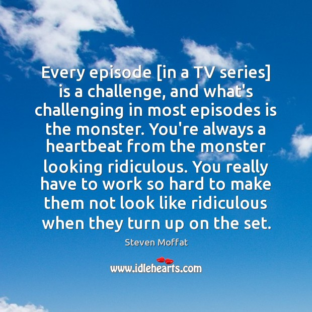 Every episode [in a TV series] is a challenge, and what's challenging Steven Moffat Picture Quote