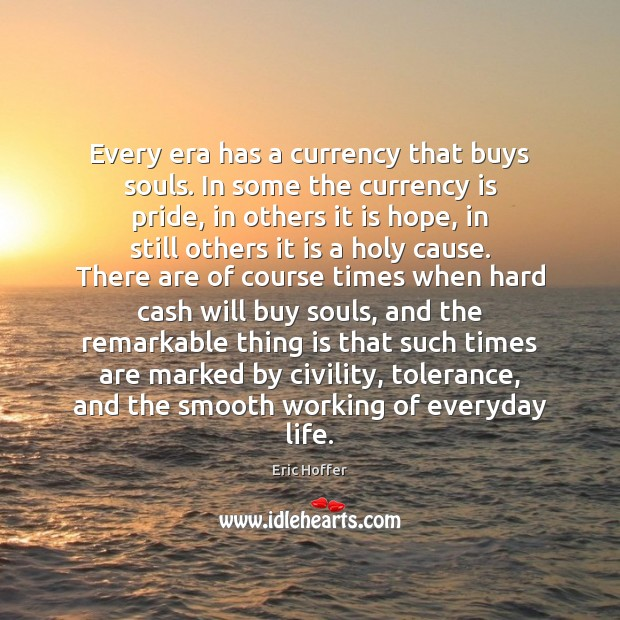 Every era has a currency that buys souls. In some the currency Eric Hoffer Picture Quote