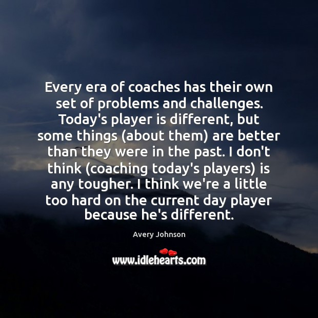 Image, Every era of coaches has their own set of problems and challenges.
