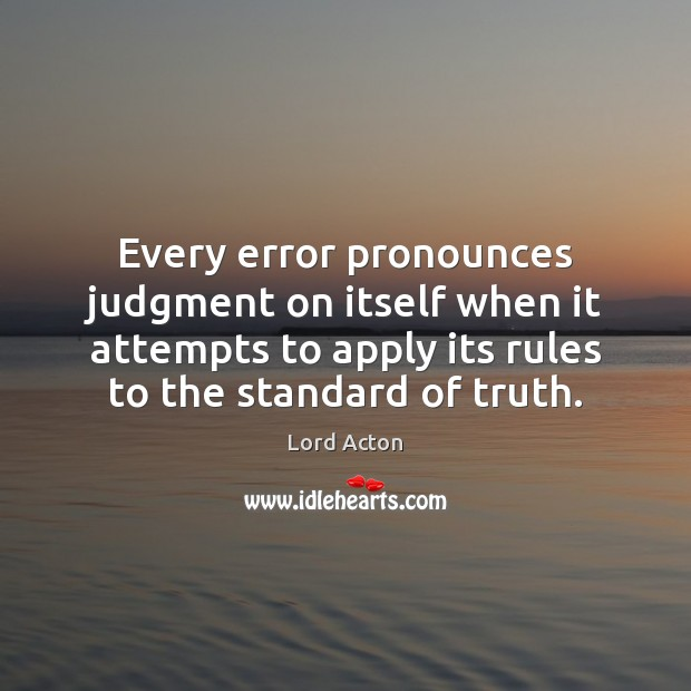 Every error pronounces judgment on itself when it attempts to apply its Lord Acton Picture Quote