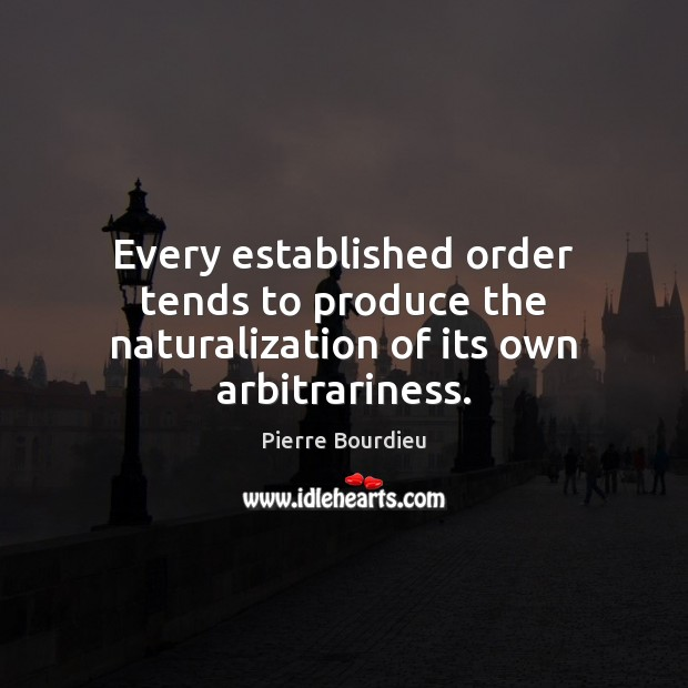 Every established order tends to produce the naturalization of its own arbitrariness. Image
