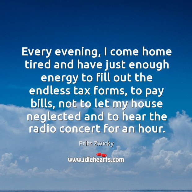 Fritz Zwicky Picture Quote image saying: Every evening, I come home tired and have just enough energy to fill out the endless tax forms