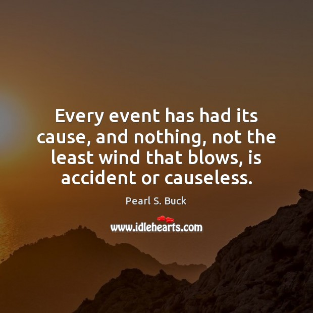 Every event has had its cause, and nothing, not the least wind Pearl S. Buck Picture Quote