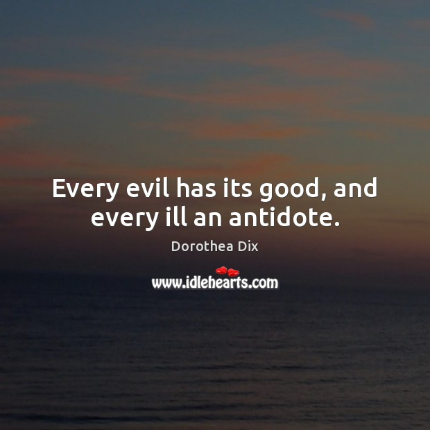 Every evil has its good, and every ill an antidote. Image