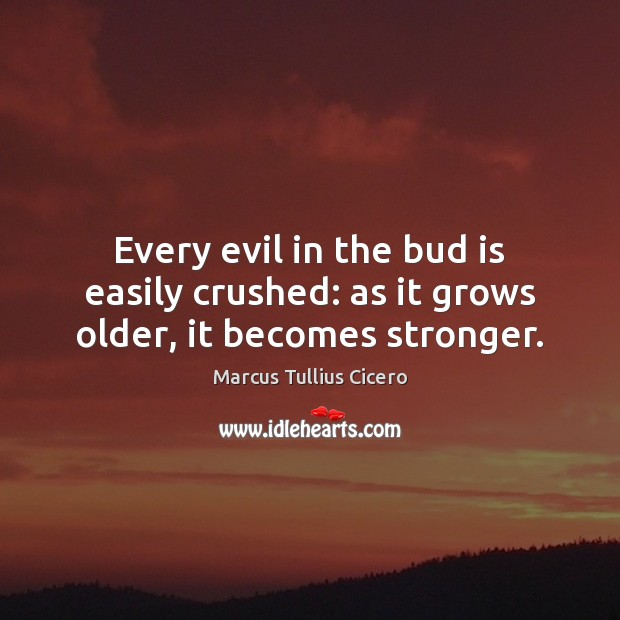 Every evil in the bud is easily crushed: as it grows older, it becomes stronger. Image
