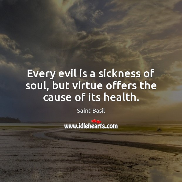 Image, Every evil is a sickness of soul, but virtue offers the cause of its health.