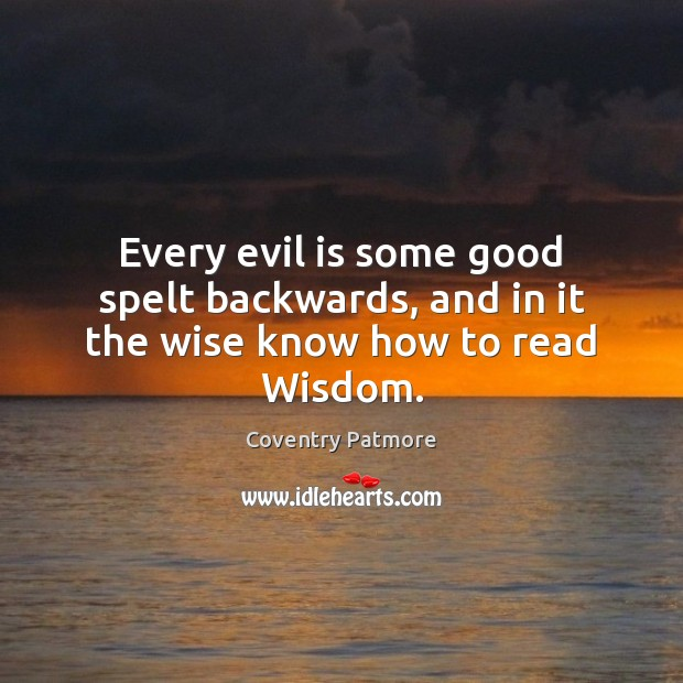 Every evil is some good spelt backwards, and in it the wise know how to read Wisdom. Image