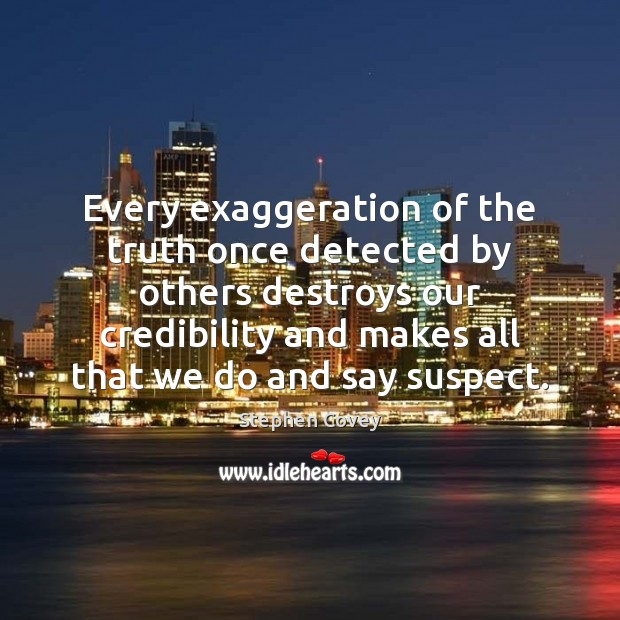 Every exaggeration of the truth once detected by others destroys our credibility Stephen Covey Picture Quote