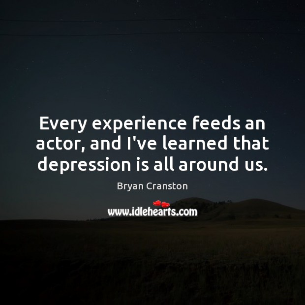 Every experience feeds an actor, and I've learned that depression is all around us. Depression Quotes Image