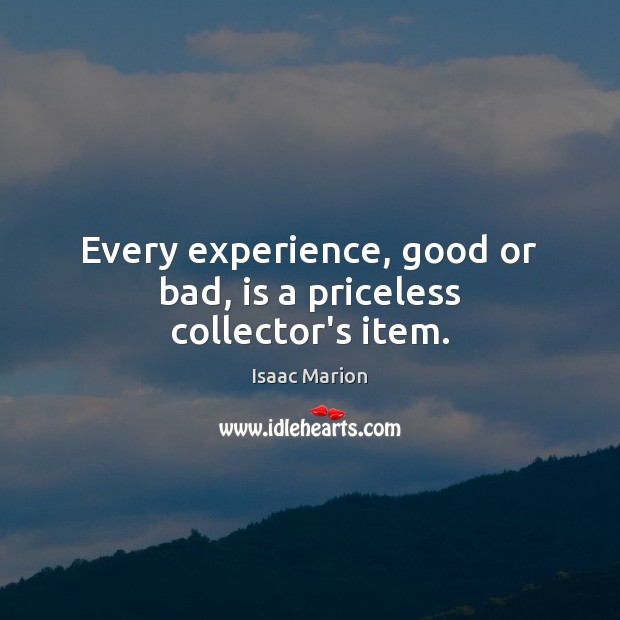 Image, Every experience, good or bad, is a priceless collector's item.