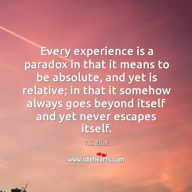 Every experience is a paradox in that it means to be absolute, and yet is relative Image