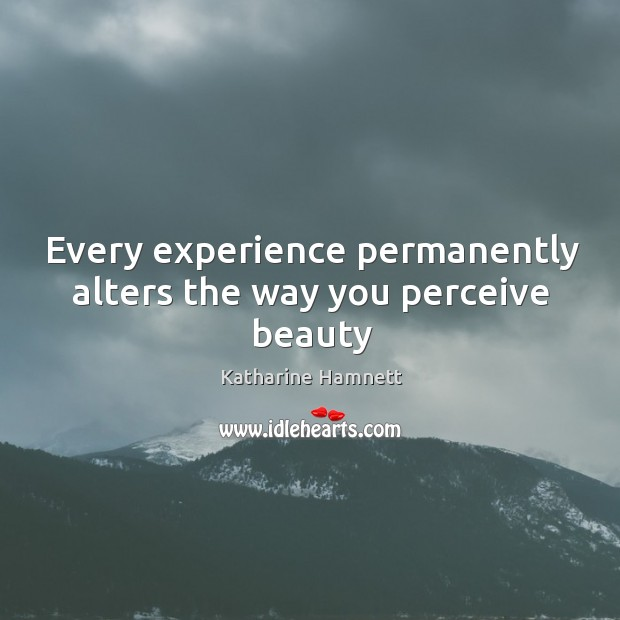 Every experience permanently alters the way you perceive beauty Image