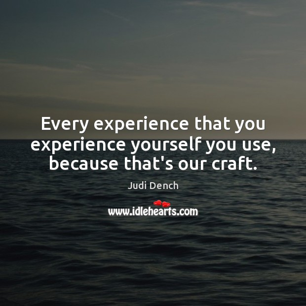 Every experience that you experience yourself you use, because that's our craft. Judi Dench Picture Quote