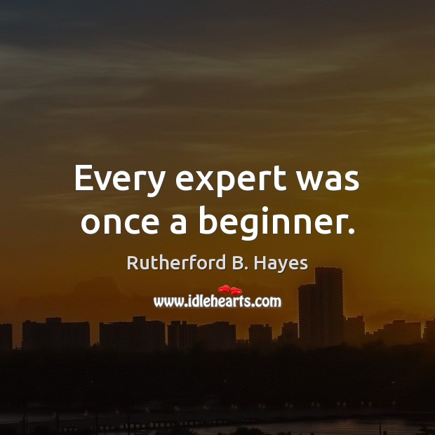 Every expert was once a beginner. Rutherford B. Hayes Picture Quote