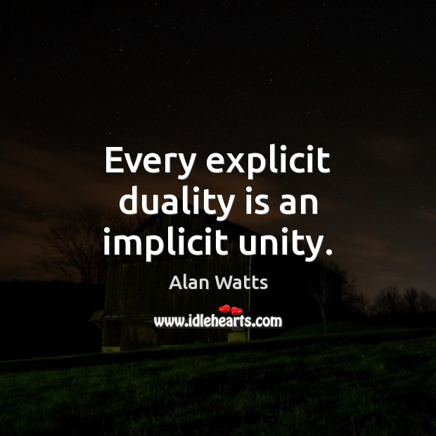 Every explicit duality is an implicit unity. Alan Watts Picture Quote