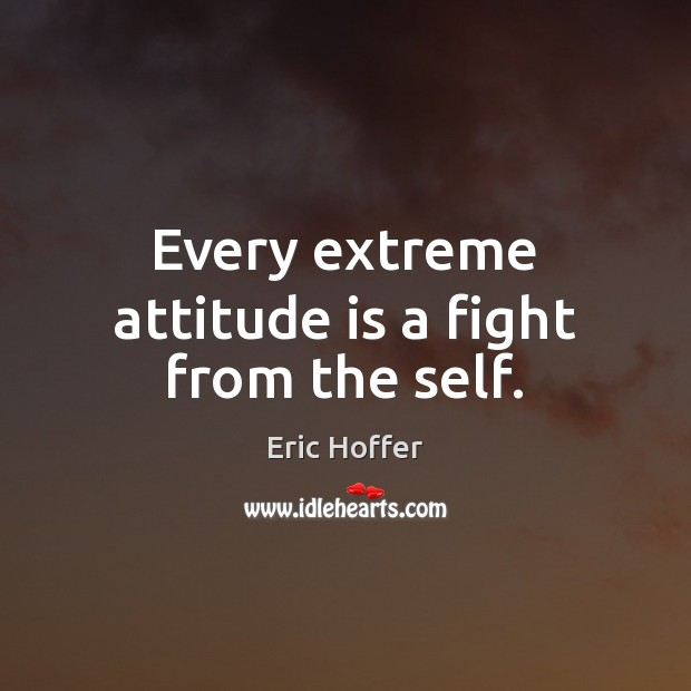 Every extreme attitude is a fight from the self. Eric Hoffer Picture Quote