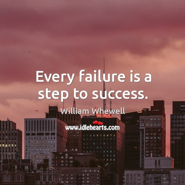 Every failure is a step to success. William Whewell Picture Quote