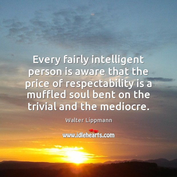 Every fairly intelligent person is aware that the price of respectability is Walter Lippmann Picture Quote