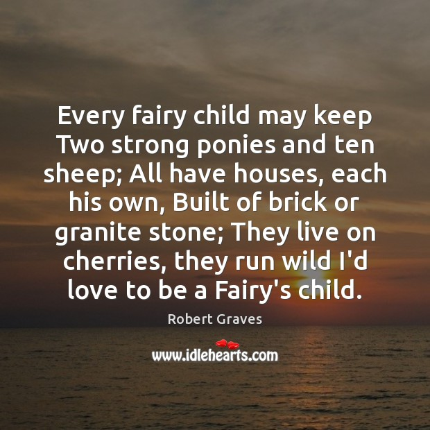 Every fairy child may keep Two strong ponies and ten sheep; All Robert Graves Picture Quote