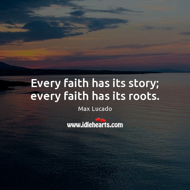 Every faith has its story; every faith has its roots. Max Lucado Picture Quote